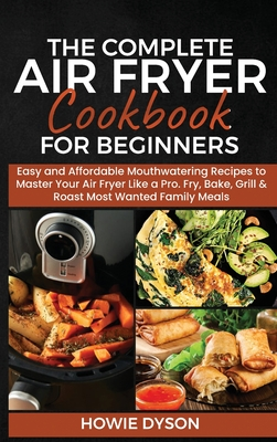 The Complete Air Fryer Cookbook for Beginners: Easy and Affordable Mouthwatering Recipes to Master Your Air Fryer Like a Pro. Fry, Bake, Grill & Roast Cover Image