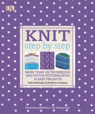 Knit Step by Step: More Than 150 Techniques and Stitch Patterns with 10 Easy Projects (DK Step by Step) Cover Image