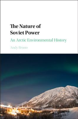 The Nature of Soviet Power: An Arctic Environmental History (Studies in Environment and History) Cover Image
