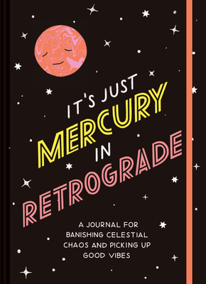 It's Just Mercury in Retrograde: A Journal for Banishing Celestial Chaos and Picking Up Good Vibes Cover Image