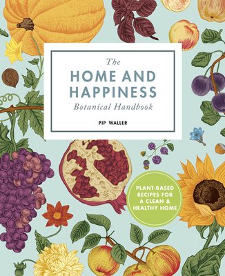 The Home And Happiness Botanical Handbook: Plant-Based Recipes for a Clean and Healthy Home Cover Image