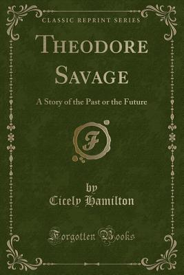 Theodore Savage: A Story of the Past or the Future (Classic Reprint) Cover Image