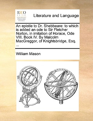 An Epistle to Dr. Shebbeare: To Which Is Added an Ode to Sir Fletcher Norton, in Imitation of Horace, Ode VIII. Book IV. by Malcolm Macgreggor, of Cover Image