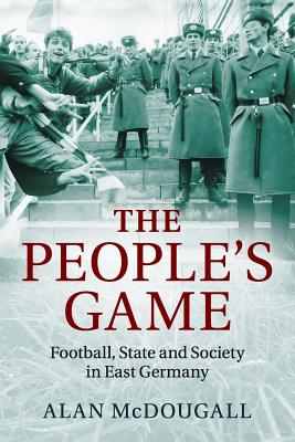 The People's Game: Football, State and Society in East Germany Cover Image