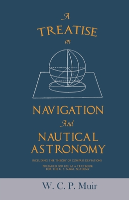 A Treatise on Navigation and Nautical Astronomy - Including the Theory of Compass Deviations - Prepared for Use as a Textbook for the U. S. Naval Acad Cover Image