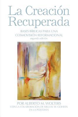 La Creación Recuperada: Bases Biblicas Para Una Cosmovision Reformacional Cover Image