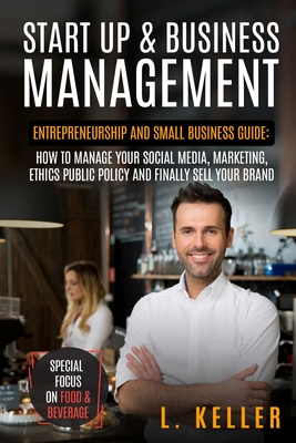 Start Up and Business Management: Entrepreneurship and small business guide: how to manage your social media, marketing, ethics public policy and fina Cover Image