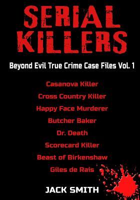 Serial Killers - Beyond Evil True Crime Case Files - Vol. 1: Casanova Killer, Cross Country Killer, Happy Face Murderer, Butcher Baker, Dr. Death, Sco Cover Image