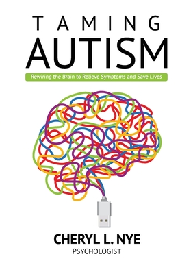 Taming Autism: Rewiring the Brain to Relieve Symptoms and Save Lives Cover Image