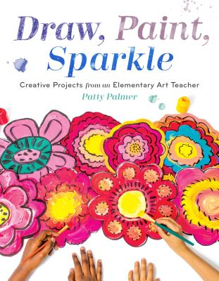 Draw, Paint, Sparkle: Creative Projects from an Elementary Art Teacher Cover Image