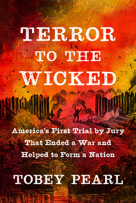 Terror to the Wicked: America's First Trial by Jury That Ended a War and Helped to Form a Nation Cover Image