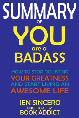 Summary of You Are a Badass: How to Stop Doubting Your Greatness and Start Living an Awesome Life by Jen Sincero Cover Image