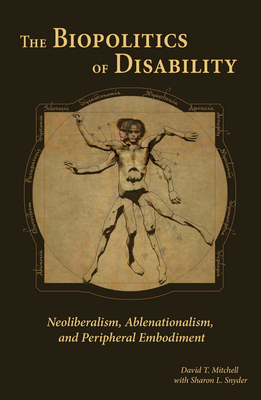 The Biopolitics of Disability: Neoliberalism, Ablenationalism, and Peripheral Embodiment (Corporealities: Discourses Of Disability) Cover Image