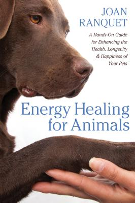 Energy Healing for Animals: A Hands-On Guide for Enhancing the Health, Longevity, and Happiness of Your Pets Cover Image