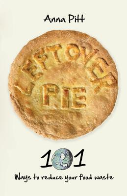 Leftover Pie: 101 Ways to Reduce Your Food Waste Cover Image