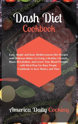 Dash Diet Cookbook: Easy, Simple and Basic Mediterranean Diet Recipes with Delicious Dishes to Living a Healthy Lifestyle. Boost Metabolis Cover Image