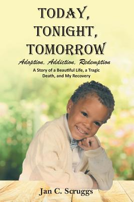 Today, Tonight, Tomorrow: Adoption, Addiction, Redemption; A story of a Beautiful Life and Tragic Death, and My Recovery Cover Image
