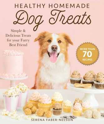 Healthy Homemade Dog Treats: More than 70 Simple & Delicious Treats for Your Furry Best Friend Cover Image