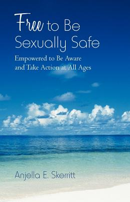 Free to Be Sexually Safe: Empowered to Be Aware and Take Action at All Ages Cover Image