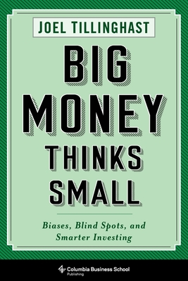 Big Money Thinks Small: Biases, Blind Spots, and Smarter Investing (Columbia Business School Publishing) Cover Image