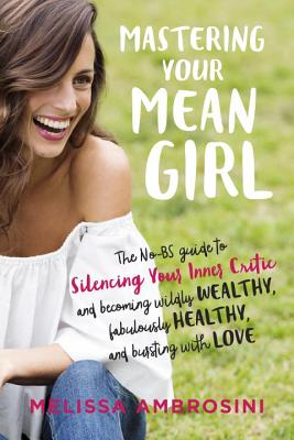 Mastering Your Mean Girl: The No-BS Guide to Silencing Your Inner Critic and Becoming Wildly Wealthy, Fabulously Healthy, and Bursting with Love Cover Image