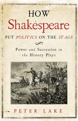 How Shakespeare Put Politics on the Stage: Power and Succession in the History Plays Cover Image