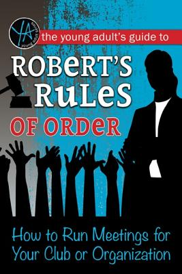 The Young Adult's Guide to Robert's Rules of Order: How to Run Meetings for Your Club or Organization Cover Image