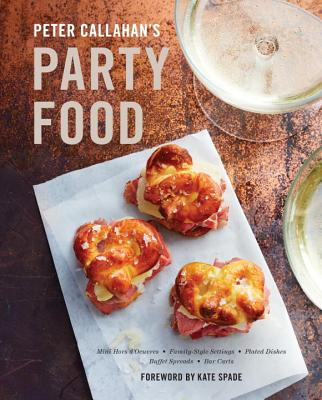 Peter Callahan's Party Food: Mini Hors d'oeuvres, Family-Style Settings, Plated Dishes, Buffet Spreads, Bar Carts: A Cookbook Cover Image