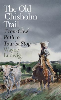 The Old Chisholm Trail: From Cow Path to Tourist Stop (Nancy and Ted Paup Ranching Heritage Series) Cover Image