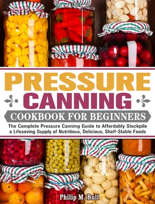 Pressure Canning Cookbook For Beginners: The Complete Pressure Canning Guide to Affordably Stockpile a Lifesaving Supply of Nutritious, Delicious, She Cover Image