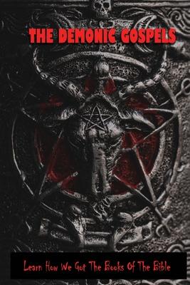 The Demonic Gospels: Learn How We Got The Books Of The Bible: Gospels Taken Out Of The Bible Cover Image