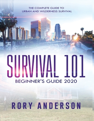 Survival 101 Beginner's Guide 2020: The Complete Guide To Urban And Wilderness Survival Cover Image