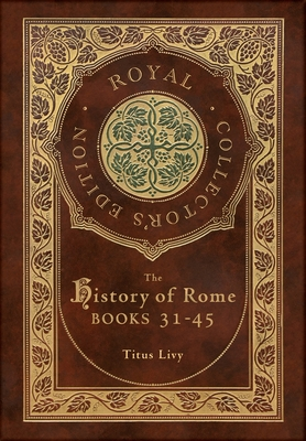 The History of Rome: Books 31-45 (Royal Collector's Edition) (Case Laminate Hardcover with Jacket) Cover Image