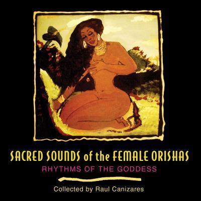Sacred Sounds of the Female Orishas: Rhythms of the Goddess Cover Image