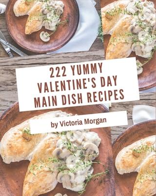 222 Yummy Valentine's Day Main Dish Recipes: Save Your Cooking Moments with Yummy Valentine's Day Main Dish Cookbook! Cover Image