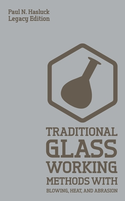 Traditional Glass Working Methods With Blowing, Heat, And Abrasion (Legacy Edition): Classic Approaches for Manufacture And Equipment Cover Image