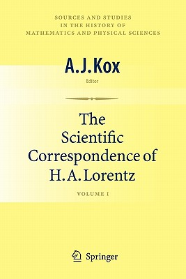 The Scientific Correspondence of H.A. Lorentz: Volume I (Sources and Studies in the History of Mathematics and Physic) Cover Image