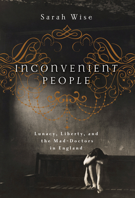Inconvenient People: Lunacy, Liberty, and the Mad-Doctors in England Cover Image