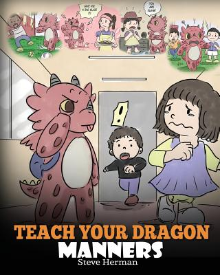 Teach Your Dragon Manners: Train Your Dragon To Be Respectful. A Cute Children Story To Teach Kids About Manners, Respect and How To Behave. Cover Image