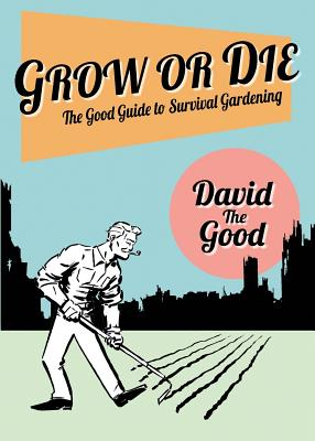 Grow or Die: The Good Guide to Survival Gardening Cover Image