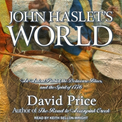 John Haslet's World: An Ardent Patriot, the Delaware Blues, and the Spirit of 1776 Cover Image
