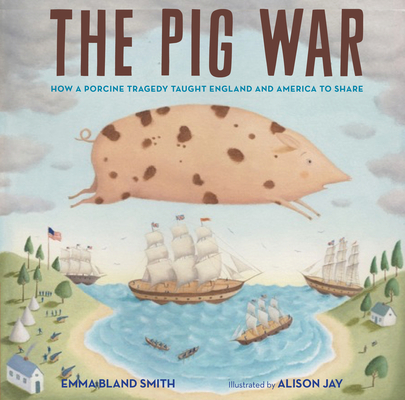 The Pig War: How a Porcine Tragedy Taught England and America to Share Cover Image