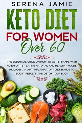 Keto Diet For Women Over 60: The essential guide on how to get in shape with no effort by eating natural and healthy foods. Includes an anti inflam Cover Image