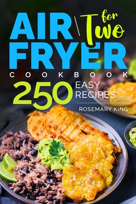 Air Fryer Cookbook for Two: 250 Easy Recipes.: Simple and Tasty Air Fryer Cooking for Beginners and Pros Cover Image