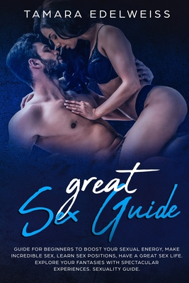 Great Sex Guide: Guide for Beginners to Boost Your Sexual Energy, Make Incredible Sex, Learn Sex Positions, Have a Great Sex Life. Expl Cover Image