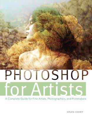Photoshop for Artists: A Complete Guide for Fine Artists, Photographers, and Printmakers Cover Image