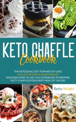 Keto Chaffle Cookbook: The Ketogenic Diet For Weight Loss - 101 Easy Recipes For Beginners - Discover How To Use This Cookbook To Prepare Tas Cover Image
