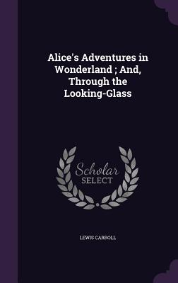 Alice's Adventures in Wonderland; And, Through the Looking-Glass Cover Image