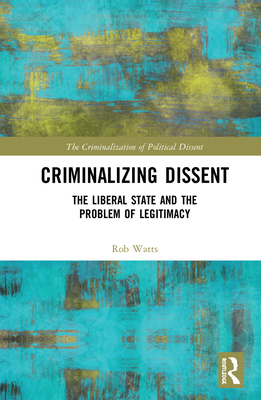 Criminalizing Dissent: The Liberal State and the Problem of Legitimacy (Criminalization of Political Dissent) Cover Image