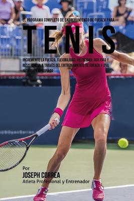 El Programa Completo de Entrenamiento de Fuerza para Tenis: Incremente la fuerza, flexibilidad, velocidad, agilidad y resistencia, a traves del entren Cover Image